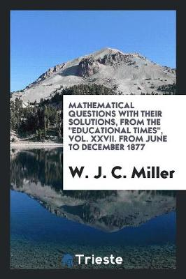Mathematical Questions with Their Solutions, from the Educational Times, Vol. XXVII. from June to December 1877 (Paperback)