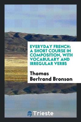 Everyday French: A Short Course in Composition, with Vocabulary and Irregular Verbs (Paperback)