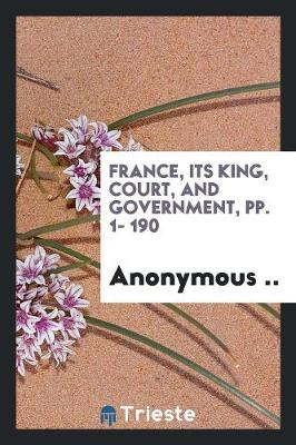 France, Its King, Court, and Government, Pp. 1- 190 (Paperback)