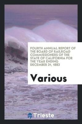 Fourth Annual Report of the Board of Railroad Commissioners of the State of California for the Year Ending December 31, 1883 (Paperback)