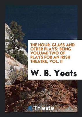 The Hour-Glass and Other Plays: Being Volume Two of Plays for an Irish Theatre, Vol. II (Paperback)