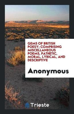 Gems of British Poesy; Comprising Miscellaneous Poems, Pathetic, Moral, Lyrical, and Descriptive (Paperback)