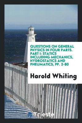Questions on General Physics in Four Parts. Part I: Statics Including Mechanics, Hydrostatics and Pneumatics, Pp. 2-80 (Paperback)