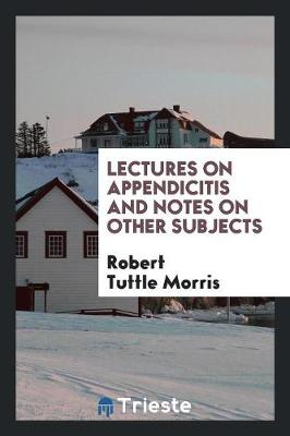 Lectures on Appendicitis and Notes on Other Subjects (Paperback)