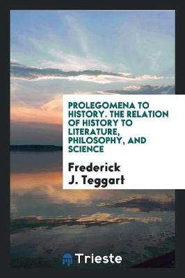 Prolegomena to History. the Relation of History to Literature, Philosophy, and Science (Paperback)