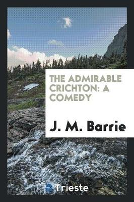 The Admirable Crichton: A Comedy (Paperback)