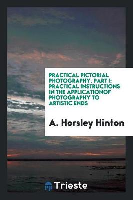 Practical Pictorial Photography. Part I: Practical Instructions in the Applicationof Photography to Artistic Ends (Paperback)