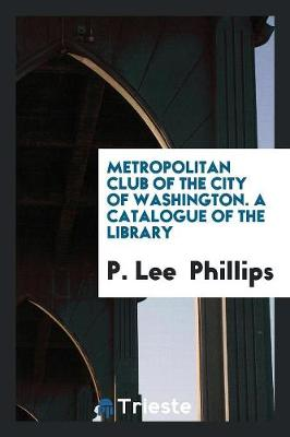 Metropolitan Club of the City of Washington. a Catalogue of the Library (Paperback)
