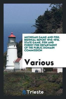 Michigan Game and Fish. Biennial Report 1915-1916. State Game, Fish and Forest Fire Department of the Public Domain Commission (Paperback)
