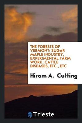 The Forests of Vermont: Sugar Maple Industry, Experimental Farm Work, Cattle Diseases, Etc., Etc (Paperback)