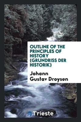 Outline of the Principles of History: (grundriss Der Historik) (Paperback)