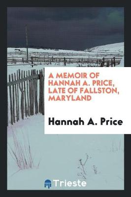 A Memoir of Hannah A. Price, Late of Fallston, Maryland (Paperback)