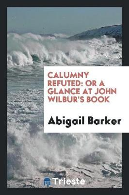 Calumny Refuted: Or a Glance at John Wilbur's Book (Paperback)