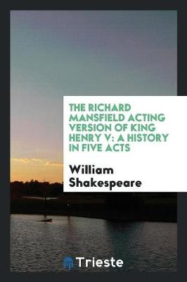 The Richard Mansfield Acting Version of King Henry V: A History in Five Acts (Paperback)