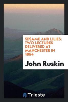 Sesame and Lilies: Two Lectures Delivered at Manchester in 1864 (Paperback)