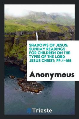 Shadows of Jesus: Sunday Readings for Children on the Types of the Lord Jesus Christ; Pp.1-165 (Paperback)