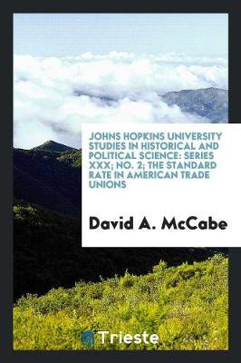 Johns Hopkins University Studies in Historical and Political Science: Series XXX; No. 2; The Standard Rate in American Trade Unions (Paperback)