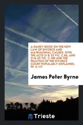 A Handy Book on the New Law of Divorce and Matrimonial Causes: With the Acts 21 & 22 Vic. C.85 ... (Paperback)