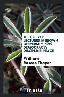 The Colver Lectures in Brown University, 1919. Democracy: Discipline: Peace (Paperback)