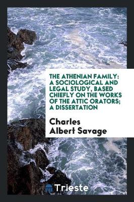 The Athenian Family: A Sociological and Legal Study, Based Chiefly on the Works of the Attic Orators; A Dissertation (Paperback)