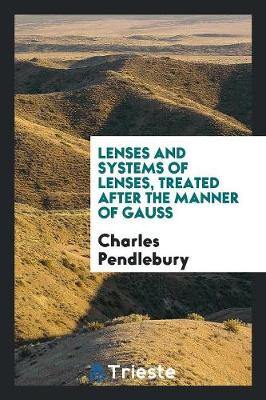 Lenses and Systems of Lenses, Treated After the Manner of Gauss (Paperback)
