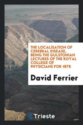 The Localisation of Cerebral Disease, Being the Gulstonian Lectures of the Royal College of Physicians for 1878 (Paperback)