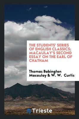 The Students' Series of English Classics; Macaulay's Second Essay on the Earl of Chatham (Paperback)