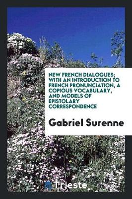 New French Dialogues; With an Introduction to French Pronunciation, a Copious Vocabulary, and Models of Epistolary Correspondence (Paperback)