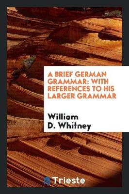 A Brief German Grammar: With References to His Larger Grammar (Paperback)