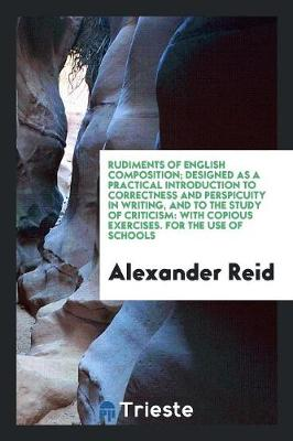 Rudiments of English Composition; Designed as a Practical Introduction to Correctness and Perspicuity in Writing, and to the Study of Criticism: With Copious Exercises. for the Use of Schools (Paperback)