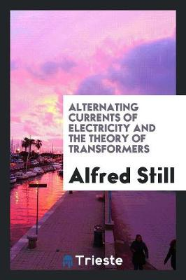 Alternating Currents of Electricity and the Theory of Transformers (Paperback)