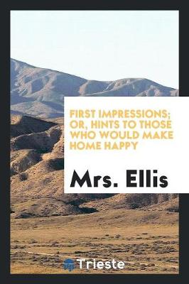 First Impressions; Or, Hints to Those Who Would Make Home Happy (Paperback)