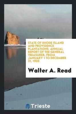 State of Rhode Island and Providence Plantations: Annual Report of the General Treasurer, from January 1 to December 31, 1908 (Paperback)