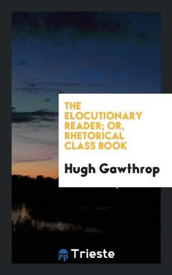 The Elocutionary Reader; Or, Rhetorical Class Book (Paperback)