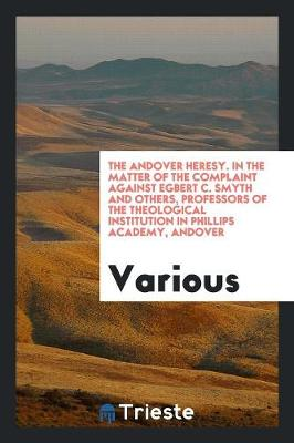 The Andover Heresy. in the Matter of the Complaint Against Egbert C. Smyth and Others, Professors of the Theological Institution in Phillips Academy, Andover (Paperback)