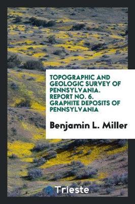 Topographic and Geologic Survey of Pennsylvania. Report No. 6. Graphite Deposits of Pennsylvania (Paperback)