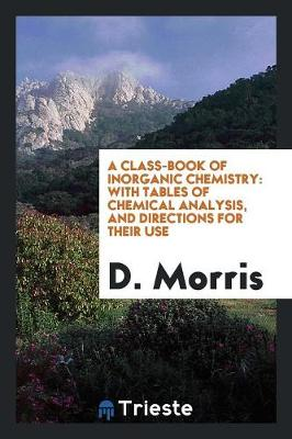 A Class-Book of Inorganic Chemistry: With Tables of Chemical Analysis, and Directions for Their Use (Paperback)