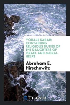 Yohale Sarah: Containing Religious Duties of the Daughters of Israel and Moral Helps (Paperback)