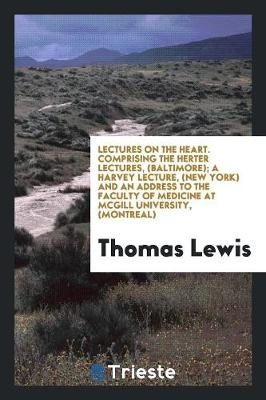Lectures on the Heart: Comprising the Herter Lectures, (Baltimore); A Harvey Lecture, (New York ) and an Address to the Faculty of Medicine at McGill University, (Montreal) (Paperback)