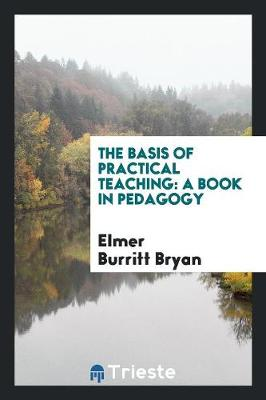 The Basis of Practical Teaching: A Book in Pedagogy (Paperback)