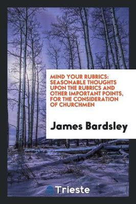Mind Your Rubrics: Seasonable Thoughts Upon the Rubrics and Other Important Points, for the Consideration of Churchmen (Paperback)
