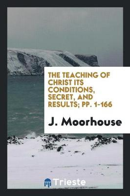The Teaching of Christ Its Conditions, Secret, and Results; Pp. 1-166 (Paperback)