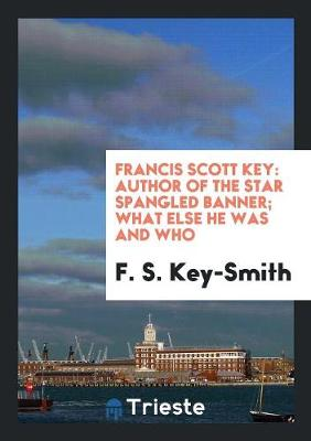 Francis Scott Key: Author of the Star Spangled Banner; What Else He Was and Who (Paperback)
