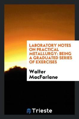 Laboratory Notes on Practical Metallurgy: Being a Graduated Series of Exercises (Paperback)