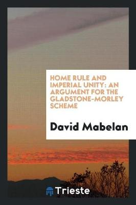 Home Rule and Imperial Unity: An Argument for the Gladstone-Morley Scheme (Paperback)