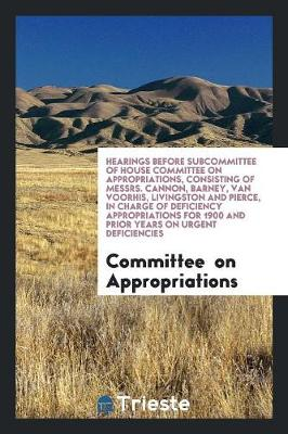 Hearings Before Subcommittee of House Committee on Appropriations, Consisting of Messrs. Cannon, Barney, Van Voorhis, Livingston and Pierce, in Charge of Deficiency Appropriations for 1900 and Prior Years on Urgent Deficiencies (Paperback)
