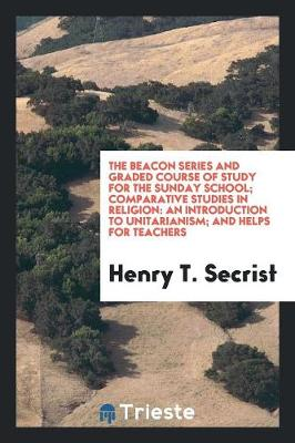The Beacon Series and Graded Course of Study for the Sunday School; Comparative Studies in Religion: An Introduction to Unitarianism; And Helps for Teachers (Paperback)