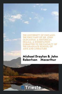 The University of Chicago. the First Part of Sir John Oldcastle: A Historical Drama; A Dissertation Submitted to the Faculty of the Graduate School of Arts and Literature (Paperback)
