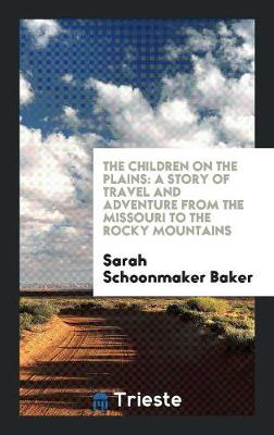 The Children on the Plains: A Story of Travel and Adventure from the Missouri to the Rocky Mountains (Paperback)