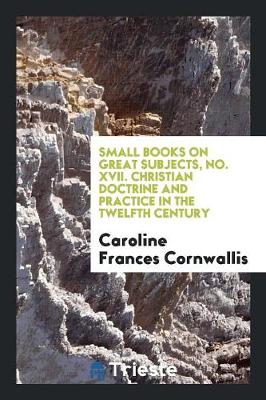 Small Books on Great Subjects, No. XVII. Christian Doctrine and Practice in the Twelfth Century (Paperback)
